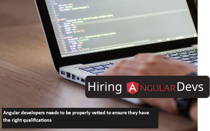 Angular developers needs to be properly vetted to ensure they have the right qualifications
