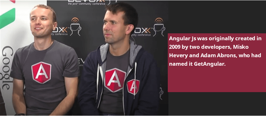 Angular JS or Angular 1 came before Angular, and it was created in 2009 by two developers, Misko Hevery and Adam Abrons